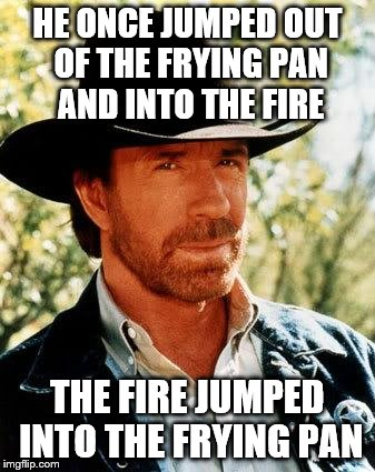 Chuck Norris | HE ONCE JUMPED OUT OF THE FRYING PAN AND INTO THE FIRE THE FIRE JUMPED INTO THE FRYING PAN | image tagged in chuck norris | made w/ Imgflip meme maker