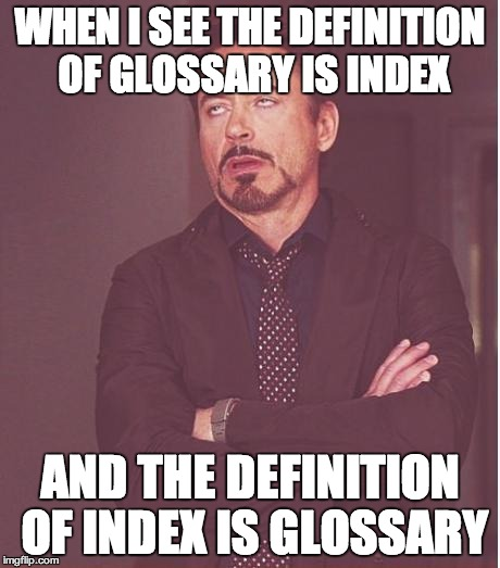 Face You Make Robert Downey Jr Meme | WHEN I SEE THE DEFINITION OF GLOSSARY IS INDEX AND THE DEFINITION OF INDEX IS GLOSSARY | image tagged in memes,face you make robert downey jr | made w/ Imgflip meme maker