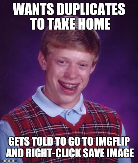 Bad Luck Brian Meme | WANTS DUPLICATES TO TAKE HOME GETS TOLD TO GO TO IMGFLIP AND RIGHT-CLICK SAVE IMAGE | image tagged in memes,bad luck brian | made w/ Imgflip meme maker