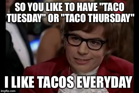 "I Too Like To Live Dangerously Meme | SO YOU LIKE TO HAVE ""TACO TUESDAY"" OR ""TACO THURSDAY"" I LIKE TACOS EVERYDAY 