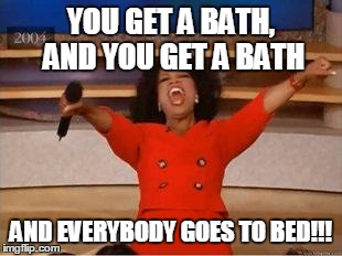 Oprah You Get A | YOU GET A BATH, AND YOU GET A BATH AND EVERYBODY GOES TO BED!!! | image tagged in you get an oprah | made w/ Imgflip meme maker