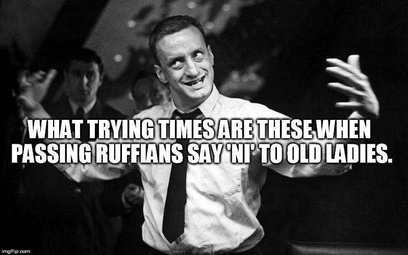 George C Scott | WHAT TRYING TIMES ARE THESE WHEN PASSING RUFFIANS SAY 'NI' TO OLD LADIES. | image tagged in george c scott | made w/ Imgflip meme maker