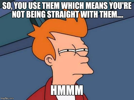 Futurama Fry Meme | SO, YOU USE THEM WHICH MEANS YOU'RE NOT BEING STRAIGHT WITH THEM.... HMMM | image tagged in memes,futurama fry | made w/ Imgflip meme maker