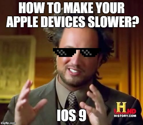IOS 9 | HOW TO MAKE YOUR APPLE DEVICES SLOWER? IOS 9 | image tagged in memes,ancient aliens | made w/ Imgflip meme maker