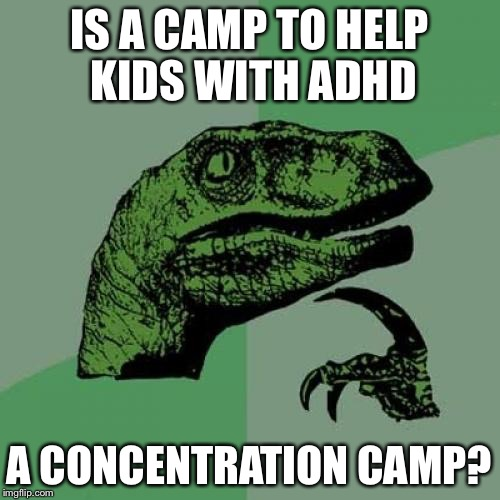 Have Fun at Camp! | IS A CAMP TO HELP KIDS WITH ADHD A CONCENTRATION CAMP? | image tagged in memes,philosoraptor,funny,add,adhd | made w/ Imgflip meme maker