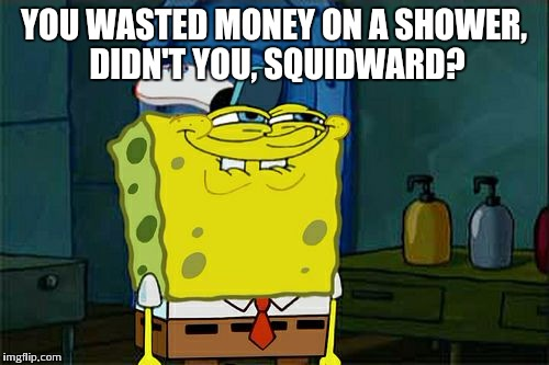 Dont You Squidward Meme | YOU WASTED MONEY ON A SHOWER, DIDN'T YOU, SQUIDWARD? | image tagged in memes,dont you squidward | made w/ Imgflip meme maker