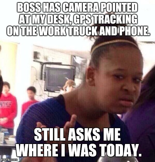 Black Girl Wat Meme | BOSS HAS CAMERA POINTED AT MY DESK, GPS TRACKING ON THE WORK TRUCK AND PHONE. STILL ASKS ME WHERE I WAS TODAY. | image tagged in memes,black girl wat | made w/ Imgflip meme maker