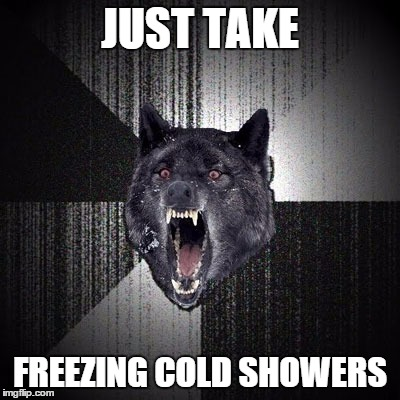 Insanity Wolf | JUST TAKE FREEZING COLD SHOWERS | image tagged in insanity wolf | made w/ Imgflip meme maker