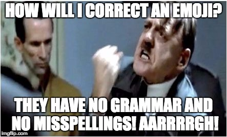 Hitler Grammar Nazi | HOW WILL I CORRECT AN EMOJI? THEY HAVE NO GRAMMAR AND NO MISSPELLINGS! AARRRRGH! | image tagged in hitler grammar nazi | made w/ Imgflip meme maker