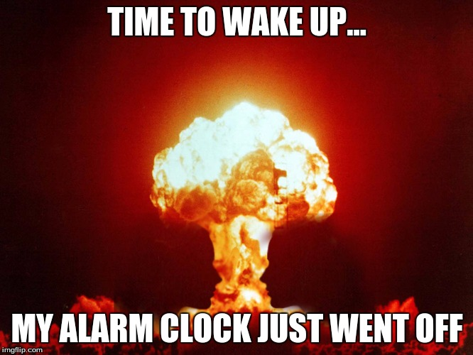 TIME TO WAKE UP... MY ALARM CLOCK JUST WENT OFF | image tagged in clock | made w/ Imgflip meme maker