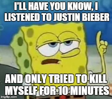 Ill Have You Know Spongebob Meme | I'LL HAVE YOU KNOW, I LISTENED TO JUSTIN BIEBER AND ONLY TRIED TO KILL MYSELF FOR 10 MINUTES | image tagged in memes,ill have you know spongebob | made w/ Imgflip meme maker