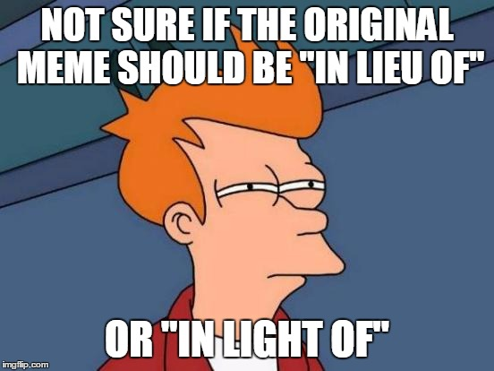 "Futurama Fry Meme | NOT SURE IF THE ORIGINAL MEME SHOULD BE ""IN LIEU OF"" OR ""IN LIGHT OF"" 