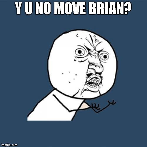 Y U No Meme | Y U NO MOVE BRIAN? | image tagged in memes,y u no | made w/ Imgflip meme maker