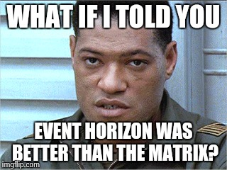 Event Matrix | WHAT IF I TOLD YOU EVENT HORIZON WAS BETTER THAN THE MATRIX? | image tagged in what if i told you,the matrix,morpheus | made w/ Imgflip meme maker