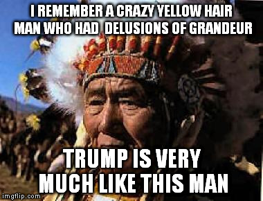 indians | I REMEMBER A CRAZY YELLOW HAIR MAN WHO HAD  DELUSIONS OF GRANDEUR TRUMP IS VERY MUCH LIKE THIS MAN | image tagged in indians | made w/ Imgflip meme maker