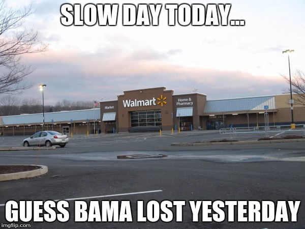 Slow Day | SLOW DAY TODAY... GUESS BAMA LOST YESTERDAY | image tagged in alabama | made w/ Imgflip meme maker