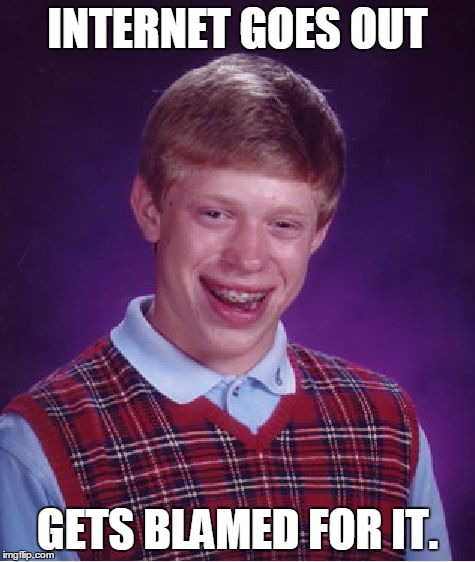 Bad Luck Brian Meme | INTERNET GOES OUT GETS BLAMED FOR IT. | image tagged in memes,bad luck brian | made w/ Imgflip meme maker