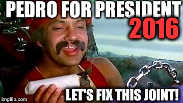 2016 Presidential Election | PEDRO FOR PRESIDENT LET'S FIX THIS JOINT! 2016 | image tagged in president,election 2016,funny,cheech and chong,memes,funny memes | made w/ Imgflip meme maker