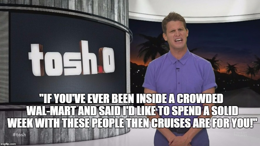 "Tosh.0 | ""IF YOU'VE EVER BEEN INSIDE A CROWDED WAL-MART AND SAID I'D LIKE TO SPEND A SOLID WEEK WITH THESE PEOPLE THEN CRUISES ARE FOR YOU!"" 