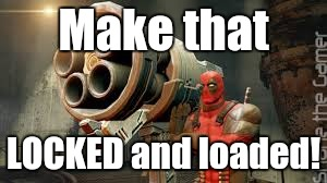 Make that LOCKED and loaded! | made w/ Imgflip meme maker