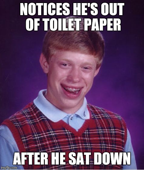 Bad Luck Brian Meme | NOTICES HE'S OUT OF TOILET PAPER AFTER HE SAT DOWN | image tagged in memes,bad luck brian | made w/ Imgflip meme maker