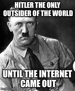 Adolf Hitler | HITLER THE ONLY OUTSIDER OF THE WORLD UNTIL THE INTERNET CAME OUT | image tagged in adolf hitler | made w/ Imgflip meme maker
