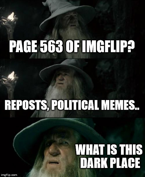 Confused Gandalf Meme | PAGE 563 OF IMGFLIP? REPOSTS, POLITICAL MEMES.. WHAT IS THIS DARK PLACE | image tagged in memes,confused gandalf | made w/ Imgflip meme maker