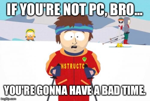 PC Ski Instructor | IF YOU'RE NOT PC, BRO... YOU'RE GONNA HAVE A BAD TIME. | image tagged in memes,super cool ski instructor,political correctness,south park | made w/ Imgflip meme maker