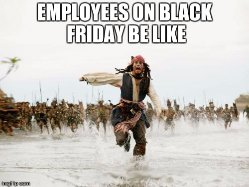 Jack Sparrow Being Chased Meme | EMPLOYEES ON BLACK FRIDAY BE LIKE | image tagged in memes,jack sparrow being chased | made w/ Imgflip meme maker