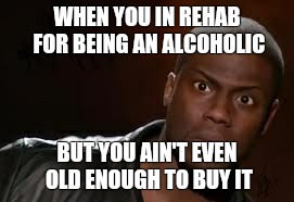 Kevin Hart | WHEN YOU IN REHAB FOR BEING AN ALCOHOLIC BUT YOU AIN'T EVEN OLD ENOUGH TO BUY IT | image tagged in memes,kevin hart the hell | made w/ Imgflip meme maker