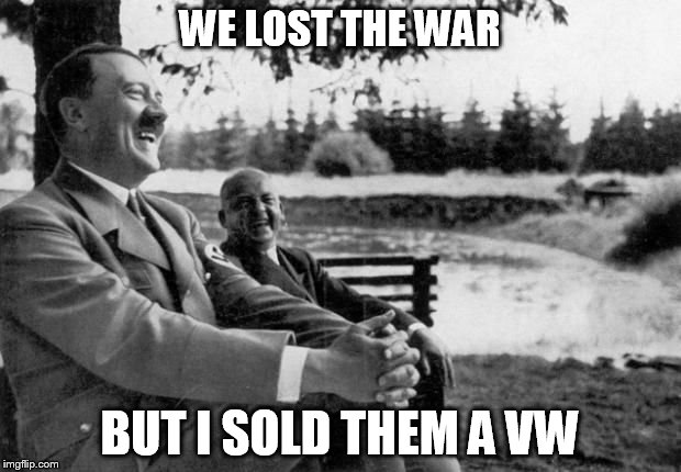 you can run, but you can't hide | WE LOST THE WAR BUT I SOLD THEM A VW | image tagged in hitler joking,vw,sour grapes,emissions,vehicle,they'll get you eventually | made w/ Imgflip meme maker