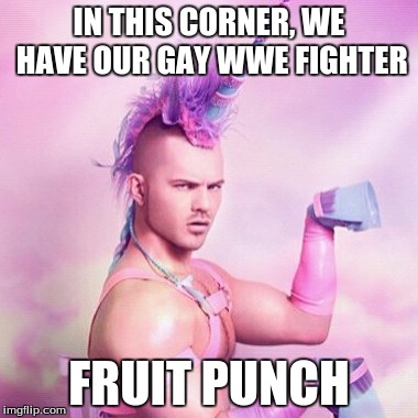Unicorn MAN | IN THIS CORNER, WE HAVE OUR GAY WWE FIGHTER FRUIT PUNCH | image tagged in memes,unicorn man | made w/ Imgflip meme maker