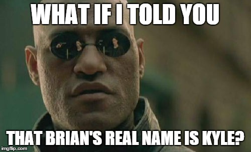 Matrix Morpheus Meme | WHAT IF I TOLD YOU THAT BRIAN'S REAL NAME IS KYLE? | image tagged in memes,matrix morpheus | made w/ Imgflip meme maker