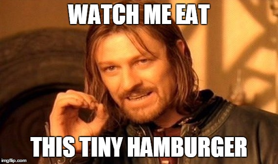 One Does Not Simply Meme | WATCH ME EAT THIS TINY HAMBURGER | image tagged in memes,one does not simply | made w/ Imgflip meme maker