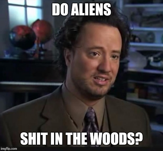 DO ALIENS SHIT IN THE WOODS? | made w/ Imgflip meme maker