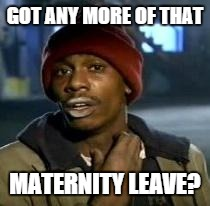 Y'all Got Any More Of That | GOT ANY MORE OF THAT MATERNITY LEAVE? | image tagged in dave chappelle,AdviceAnimals | made w/ Imgflip meme maker