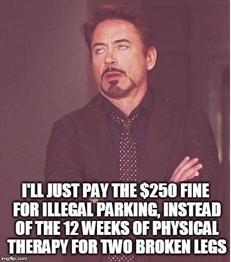Face You Make Robert Downey Jr Meme | I'LL JUST PAY THE $250 FINE FOR ILLEGAL PARKING, INSTEAD OF THE 12 WEEKS OF PHYSICAL THERAPY FOR TWO BROKEN LEGS | image tagged in memes,face you make robert downey jr | made w/ Imgflip meme maker