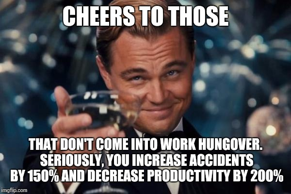 Leonardo Dicaprio Cheers Meme | CHEERS TO THOSE THAT DON'T COME INTO WORK HUNGOVER. SERIOUSLY, YOU INCREASE ACCIDENTS BY 150% AND DECREASE PRODUCTIVITY BY 200% | image tagged in memes,leonardo dicaprio cheers | made w/ Imgflip meme maker