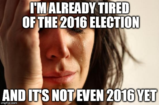 First World Problems Meme | I'M ALREADY TIRED OF THE 2016 ELECTION AND IT'S NOT EVEN 2016 YET | image tagged in memes,first world problems | made w/ Imgflip meme maker