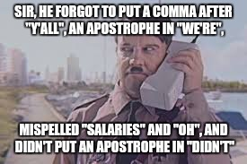 "SIR, HE FORGOT TO PUT A COMMA AFTER ""Y'ALL"", AN APOSTROPHE IN ""WE'RE"", MISPELLED ""SALARIES"" AND ""OH"", AND DIDN'T PUT AN APOSTROPHE IN ""DIDN' 