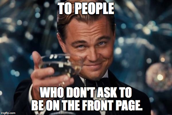 If you've been on this site long enough, you have most likely seen it. | TO PEOPLE WHO DON'T ASK TO BE ON THE FRONT PAGE. | image tagged in memes,leonardo dicaprio cheers | made w/ Imgflip meme maker