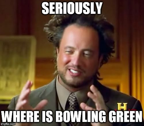 Ancient Aliens Meme | SERIOUSLY WHERE IS BOWLING GREEN | image tagged in memes,ancient aliens | made w/ Imgflip meme maker
