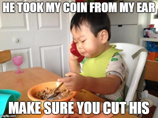 No Bullshit Business Baby | HE TOOK MY COIN FROM MY EAR MAKE SURE YOU CUT HIS | image tagged in memes,no bullshit business baby | made w/ Imgflip meme maker