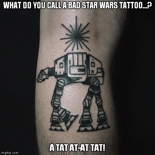 WHAT DO YOU CALL A BAD STAR WARS TATTOO...? A TAT AT-AT TAT! | image tagged in star wars,tattoo,joke | made w/ Imgflip meme maker