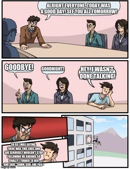 Boardroom Meeting Suggestion Meme | ALRIGHT EVERYONE, TODAY WAS A GOOD DAY! SEE YOU ALL TOMORROW! GOODBYE! GOODNIGHT! HEY, I WASN'T DONE TALKING! SO AS I WAS SAYING, THERE WAS  | image tagged in memes,boardroom meeting suggestion | made w/ Imgflip meme maker