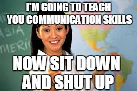 I'M GOING TO TEACH YOU COMMUNICATION SKILLS NOW SIT DOWN AND SHUT UP | made w/ Imgflip meme maker