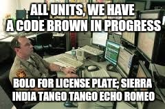 ALL UNITS, WE HAVE A CODE BROWN IN PROGRESS BOLO FOR LICENSE PLATE; SIERRA INDIA TANGO TANGO ECHO ROMEO | made w/ Imgflip meme maker