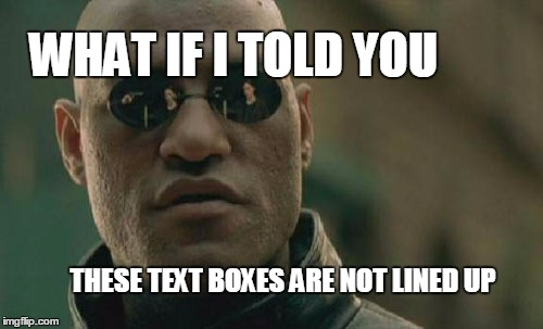 Matrix Morpheus Meme | WHAT IF I TOLD YOU THESE TEXT BOXES ARE NOT LINED UP | image tagged in memes,matrix morpheus | made w/ Imgflip meme maker