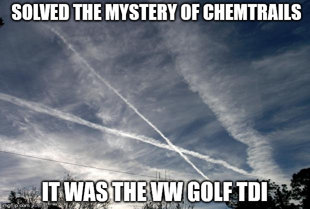 Chemtrails solved | SOLVED THE MYSTERY OF CHEMTRAILS IT WAS THE VW GOLF TDI | image tagged in chemtrails,memes | made w/ Imgflip meme maker