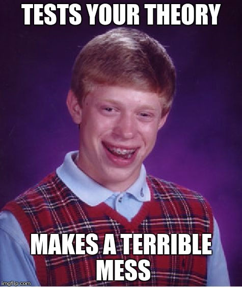Bad Luck Brian Meme | TESTS YOUR THEORY MAKES A TERRIBLE MESS | image tagged in memes,bad luck brian | made w/ Imgflip meme maker